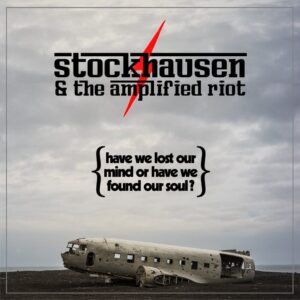 Stockhausen & The Amplified Riot - Have We Lost Our Mind Or Have We Found Our Soul?
